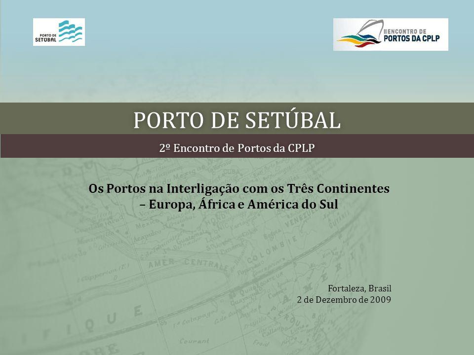 PORTO DE SETÚBALPORTO DE SETÚBAL 2º Encontro de Portos da CPLP2º Encontro de Portos da CPLP Os Portos na Interligação com os Três Continentes – Europa, África e América do Sul Fortaleza, Brasil 2 de Dezembro de 2009