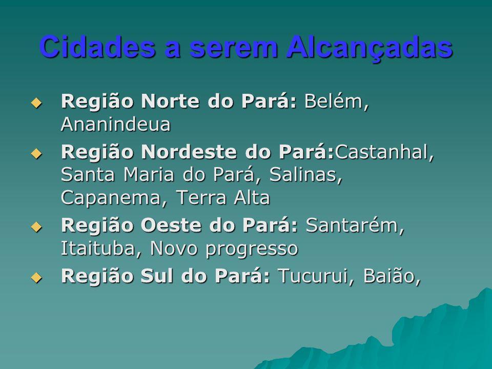 Cidades a serem Alcançadas  Região Norte do Pará: Belém, Ananindeua  Região Nordeste do Pará:Castanhal, Santa Maria do Pará, Salinas, Capanema, Terr