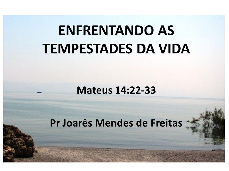 ENFRENTANDO AS TEMPESTADES DA VIDA Mateus 14:22-33 v.
