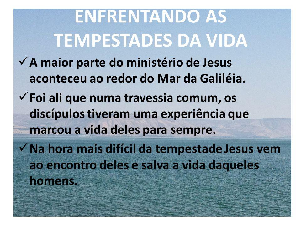 ENFRENTANDO AS TEMPESTADES DA VIDA A maior parte do ministério de Jesus aconteceu ao redor do Mar da Galiléia. Foi ali que numa travessia comum, os di