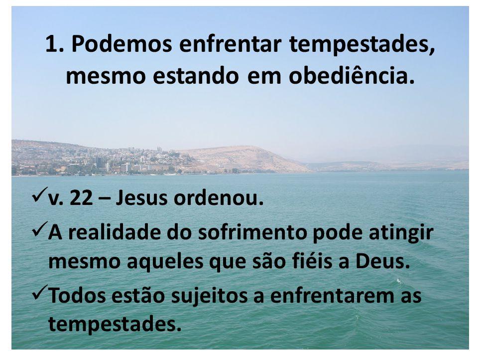 1. Podemos enfrentar tempestades, mesmo estando em obediência. v. 22 – Jesus ordenou. A realidade do sofrimento pode atingir mesmo aqueles que são fié