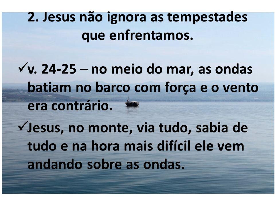 2. Jesus não ignora as tempestades que enfrentamos. v. 24-25 – no meio do mar, as ondas batiam no barco com força e o vento era contrário. Jesus, no m