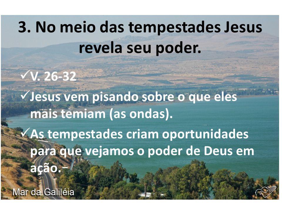 3. No meio das tempestades Jesus revela seu poder. V. 26-32 Jesus vem pisando sobre o que eles mais temiam (as ondas). As tempestades criam oportunida