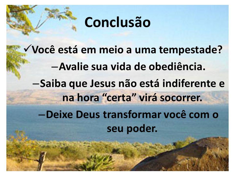 """Conclusão Você está em meio a uma tempestade? – Avalie sua vida de obediência. – Saiba que Jesus não está indiferente e na hora """"certa"""" virá socorrer."""