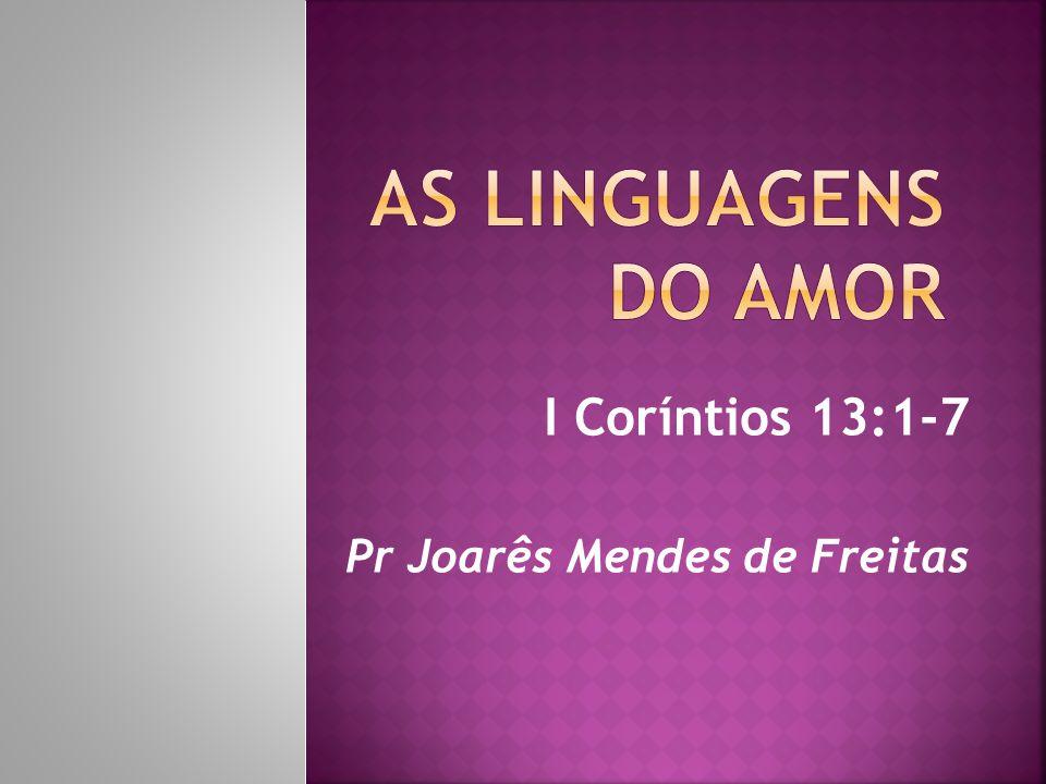 I Coríntios 13:1-7 Pr Joarês Mendes de Freitas