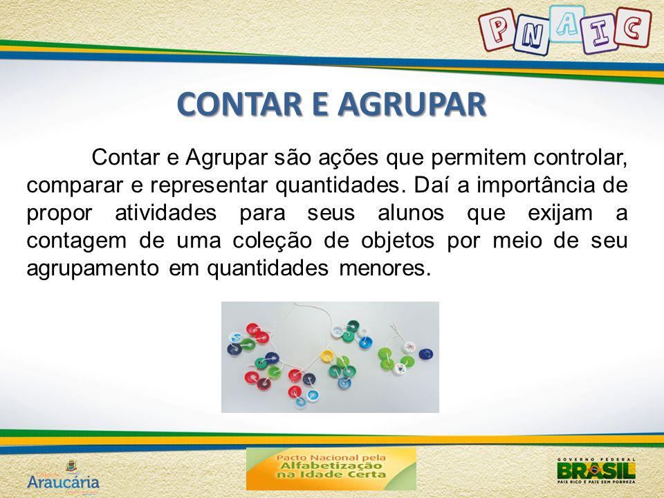 CONTAR E AGRUPAR Contar e Agrupar são ações que permitem controlar, comparar e representar quantidades. Daí a importância de propor atividades para se