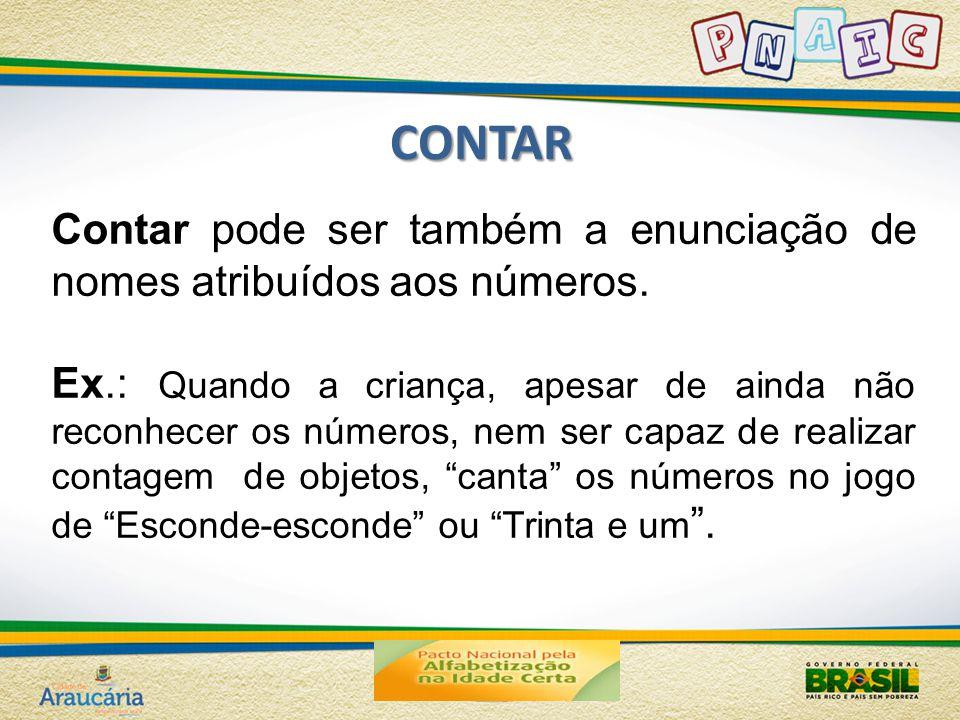 CONTAR Contar pode ser também a enunciação de nomes atribuídos aos números. Ex.: Quando a criança, apesar de ainda não reconhecer os números, nem ser