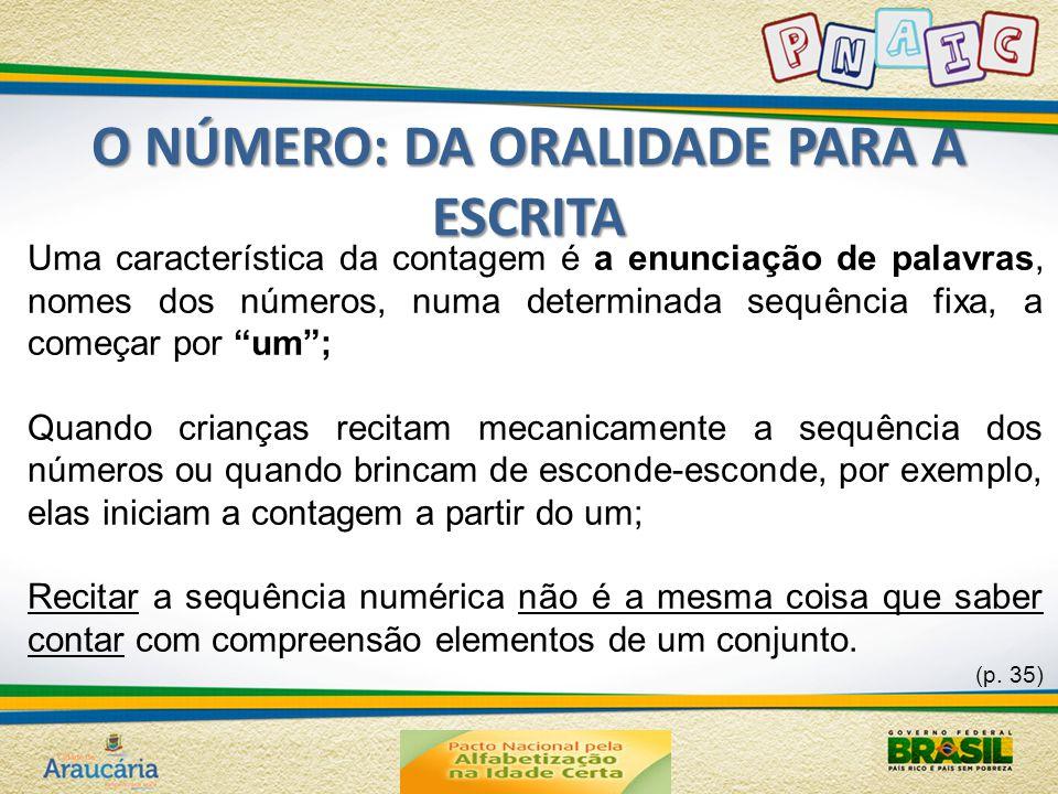 O NÚMERO: DA ORALIDADE PARA A ESCRITA Uma característica da contagem é a enunciação de palavras, nomes dos números, numa determinada sequência fixa, a começar por um ; Quando crianças recitam mecanicamente a sequência dos números ou quando brincam de esconde-esconde, por exemplo, elas iniciam a contagem a partir do um; Recitar a sequência numérica não é a mesma coisa que saber contar com compreensão elementos de um conjunto.