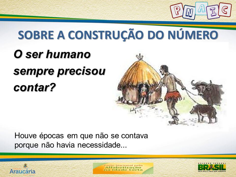 SOBRE A CONSTRUÇÃO DO NÚMERO O ser humano sempre precisou contar.
