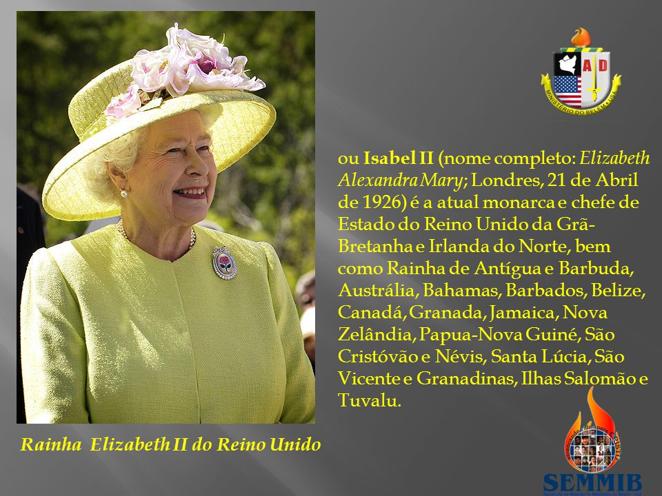 Rainha Elizabeth II do Reino Unido ou Isabel II (nome completo: Elizabeth Alexandra Mary ; Londres, 21 de Abril de 1926) é a atual monarca e chefe de Estado do Reino Unido da Grã- Bretanha e Irlanda do Norte, bem como Rainha de Antígua e Barbuda, Austrália, Bahamas, Barbados, Belize, Canadá, Granada, Jamaica, Nova Zelândia, Papua-Nova Guiné, São Cristóvão e Névis, Santa Lúcia, São Vicente e Granadinas, Ilhas Salomão e Tuvalu.