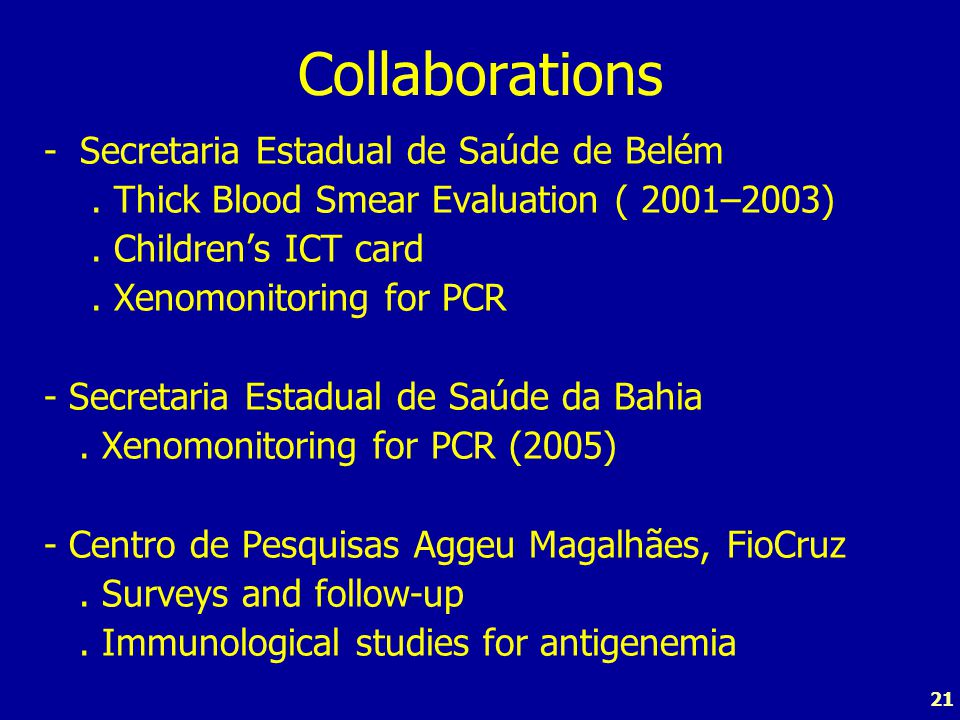21 Collaborations -Secretaria Estadual de Saúde de Belém. Thick Blood Smear Evaluation ( 2001–2003). Children's ICT card. Xenomonitoring for PCR - Sec