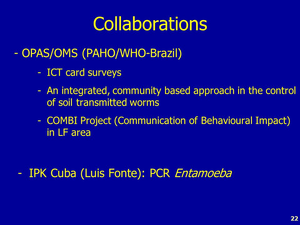 22 Collaborations - OPAS/OMS (PAHO/WHO-Brazil) -ICT card surveys -An integrated, community based approach in the control of soil transmitted worms -COMBI Project (Communication of Behavioural Impact) in LF area - IPK Cuba (Luis Fonte): PCR Entamoeba