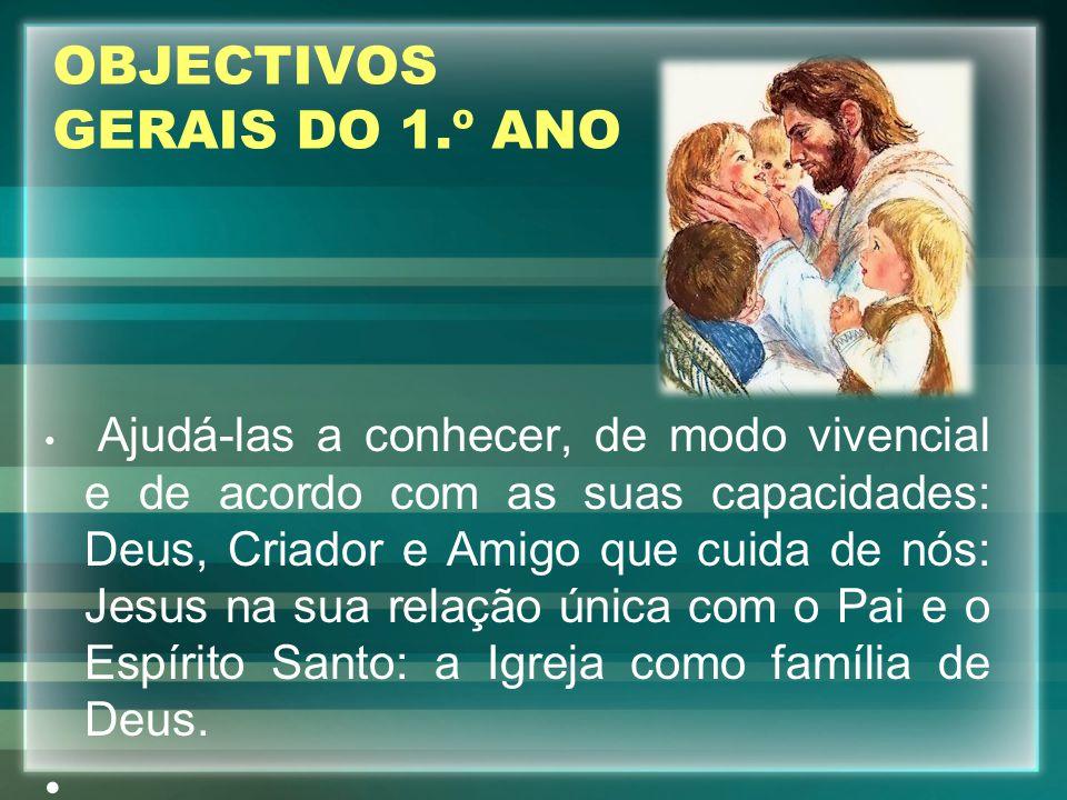 OBJECTIVOS GERAIS DO 1.º ANO Ajudá-las a conhecer, de modo vivencial e de acordo com as suas capacidades: Deus, Criador e Amigo que cuida de nós: Jesu