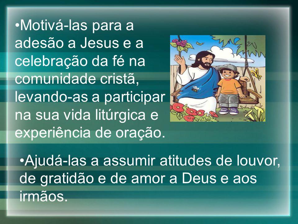 Motivá-las para a adesão a Jesus e a celebração da fé na comunidade cristã, levando-as a participar na sua vida litúrgica e experiência de oração. Aju