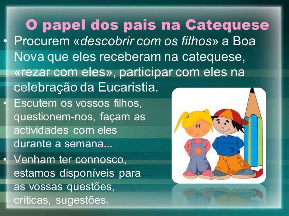 O papel dos pais na Catequese Escutem os vossos filhos, questionem-nos, façam as actividades com eles durante a semana... Venham ter connosco, estamos