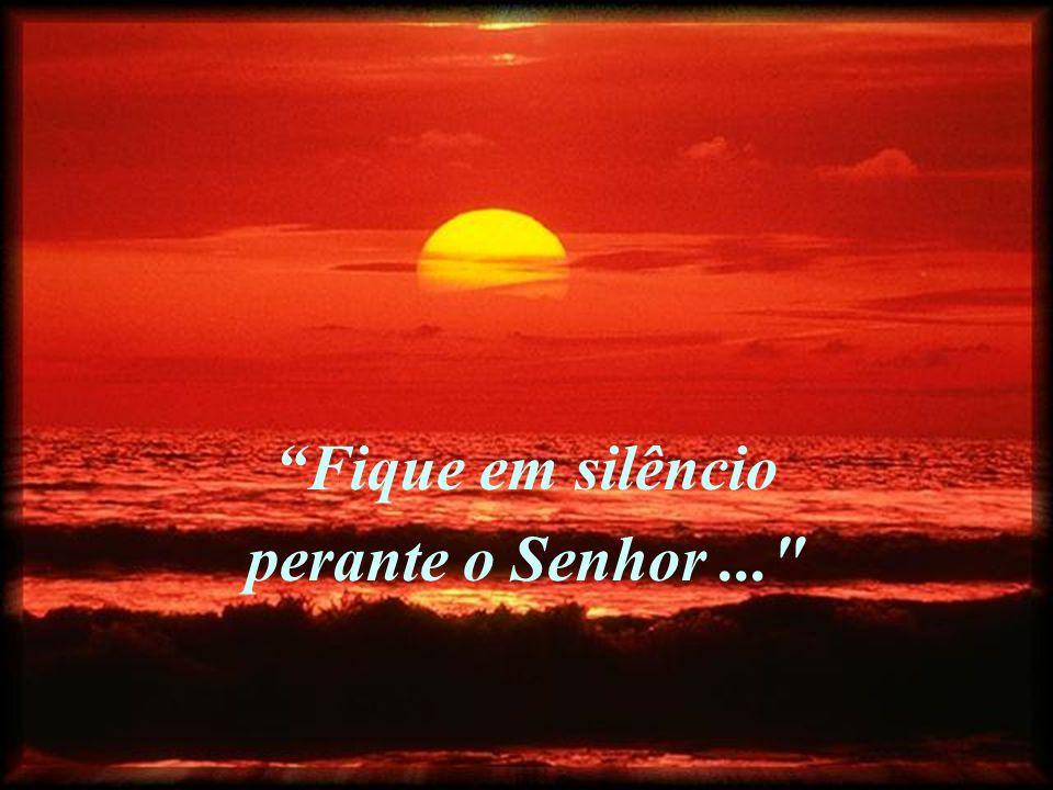 Fique em silêncio perante o Senhor, Desapareça a sua pessoa e que só ELE esteja em si. Fique em silêncio perante o Senhor, Desapareça a sua pessoa e q