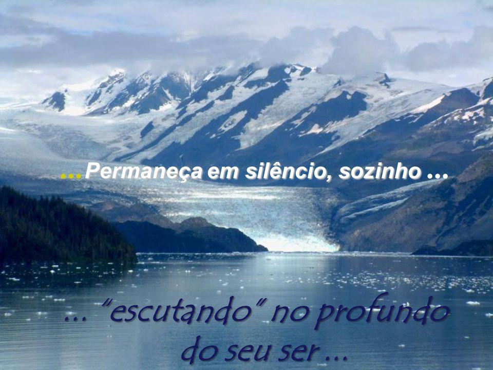 Permaneça... Permaneça em silêncio, sozinho sozinho...... escutando no profundo do seu ser...