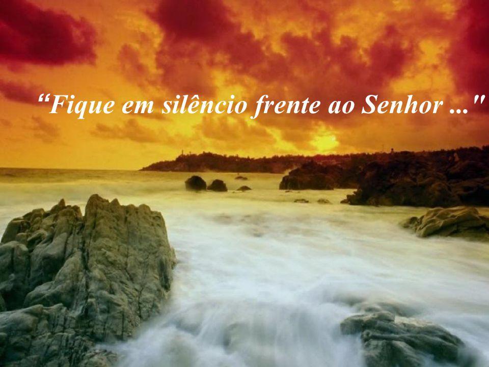 Fique em silêncio frente ao Senhor...