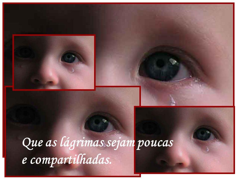 Que as lágrimas sejam poucas e compartilhadas.