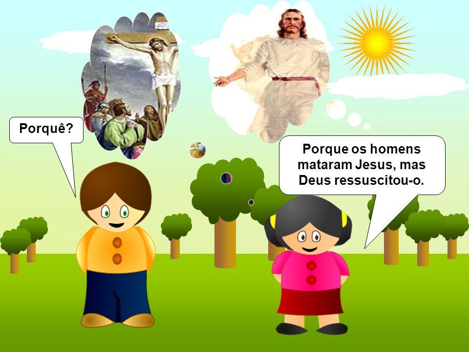 Porquê? Porque os homens mataram Jesus, mas Deus ressuscitou-o.