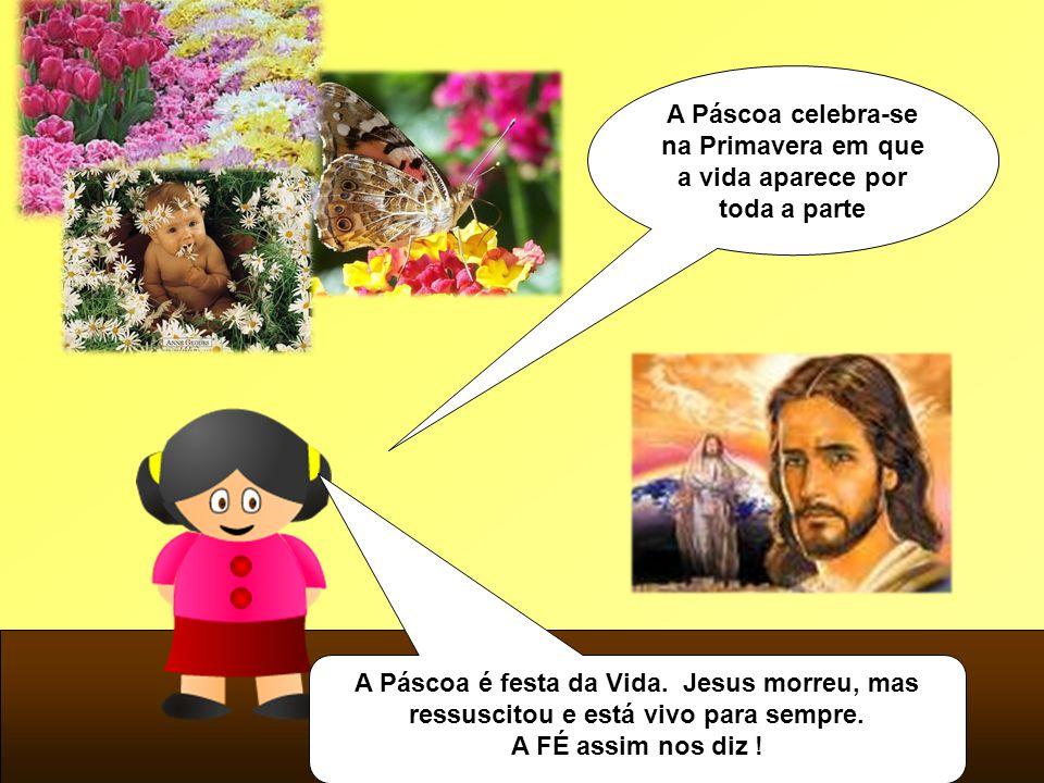 A Páscoa celebra-se na Primavera em que a vida aparece por toda a parte A Páscoa é festa da Vida. Jesus morreu, mas ressuscitou e está vivo para sempr