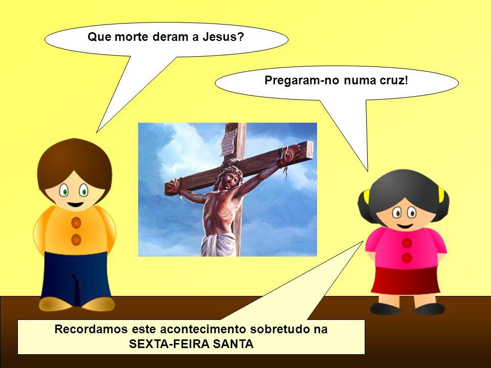 Que morte deram a Jesus? Pregaram-no numa cruz! Recordamos este acontecimento sobretudo na SEXTA-FEIRA SANTA