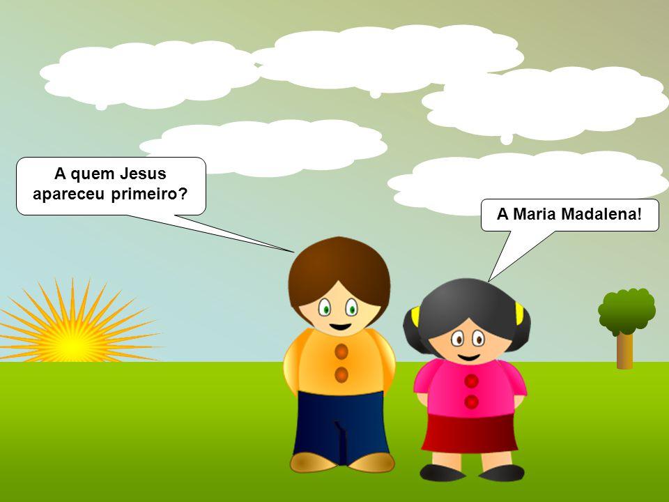 A quem Jesus apareceu primeiro? A Maria Madalena!