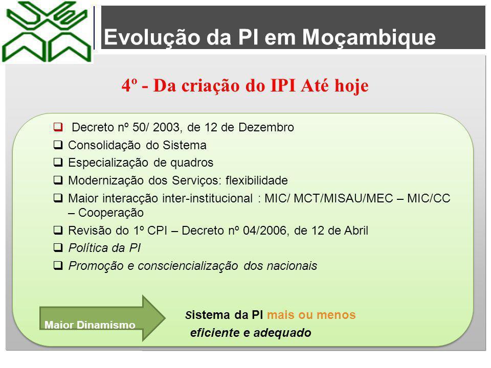 Evolução da PI em Moçambique 4º - Da criação do IPI Até hoje  Decreto nº 50/ 2003, de 12 de Dezembro  Consolidação do Sistema  Especialização de qu