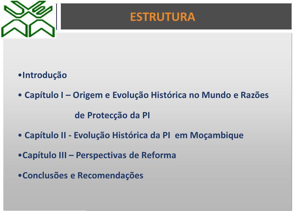Introdução Capítulo I – Origem e Evolução Histórica no Mundo e Razões de Protecção da PI Capítulo II - Evolução Histórica da PI em Moçambique Capítulo