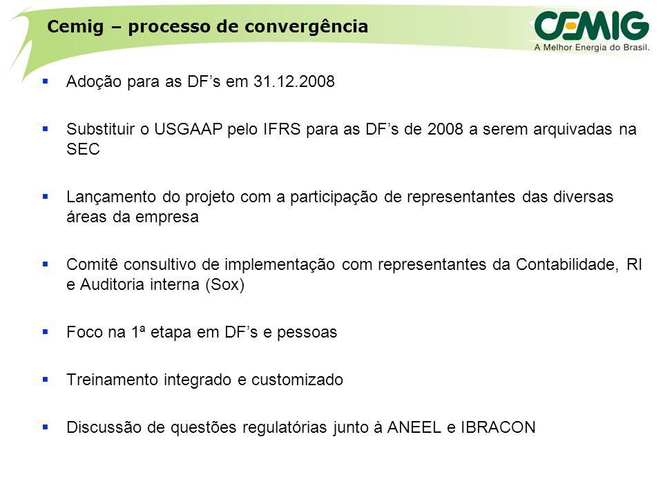Cemig – processo de convergência  Adoção para as DF's em 31.12.2008  Substituir o USGAAP pelo IFRS para as DF's de 2008 a serem arquivadas na SEC  Lançamento do projeto com a participação de representantes das diversas áreas da empresa  Comitê consultivo de implementação com representantes da Contabilidade, RI e Auditoria interna (Sox)  Foco na 1ª etapa em DF's e pessoas  Treinamento integrado e customizado  Discussão de questões regulatórias junto à ANEEL e IBRACON