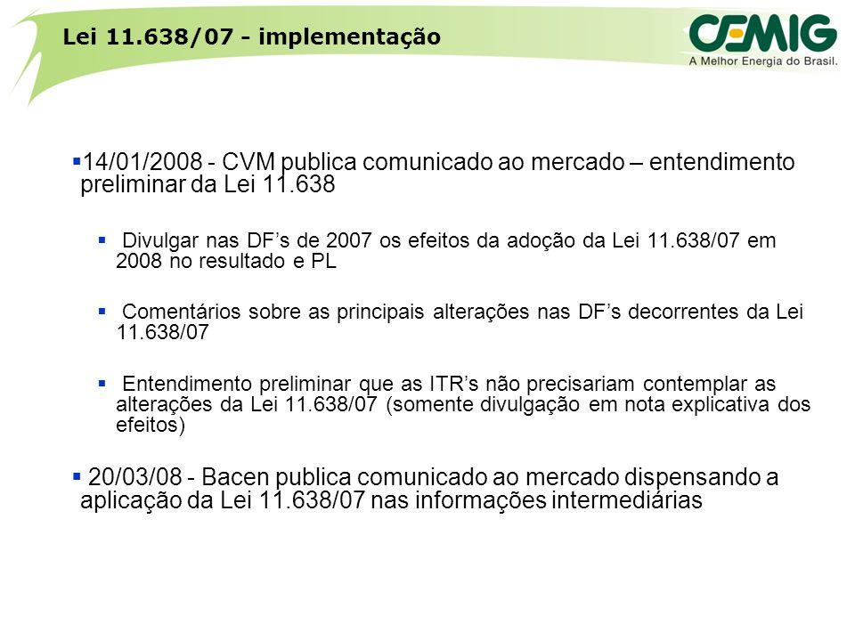 Lei 11.638/07 - implementação  14/01/2008 - CVM publica comunicado ao mercado – entendimento preliminar da Lei 11.638  Divulgar nas DF's de 2007 os efeitos da adoção da Lei 11.638/07 em 2008 no resultado e PL  Comentários sobre as principais alterações nas DF's decorrentes da Lei 11.638/07  Entendimento preliminar que as ITR's não precisariam contemplar as alterações da Lei 11.638/07 (somente divulgação em nota explicativa dos efeitos)  20/03/08 - Bacen publica comunicado ao mercado dispensando a aplicação da Lei 11.638/07 nas informações intermediárias