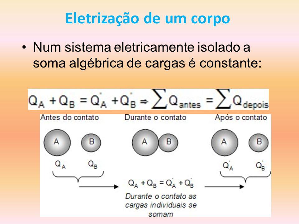 Eletrização de um corpo Num sistema eletricamente isolado a soma algébrica de cargas é constante: