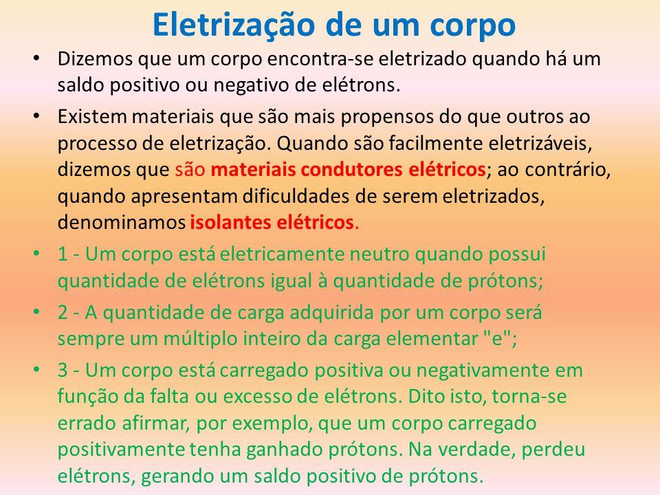 Eletrização de um corpo Dizemos que um corpo encontra-se eletrizado quando há um saldo positivo ou negativo de elétrons.