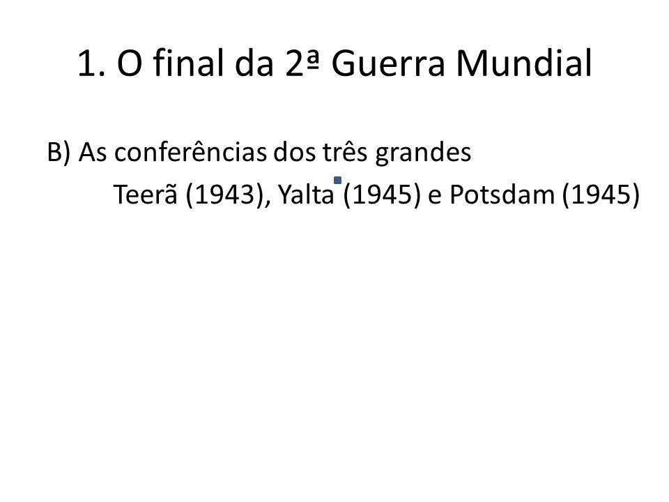 B) As conferências dos três grandes Teerã (1943), Yalta (1945) e Potsdam (1945) 1.