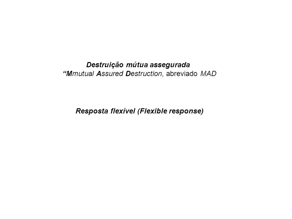 Destruição mútua assegurada Mmutual Assured Destruction, abreviado MAD Resposta flexível (Flexible response)