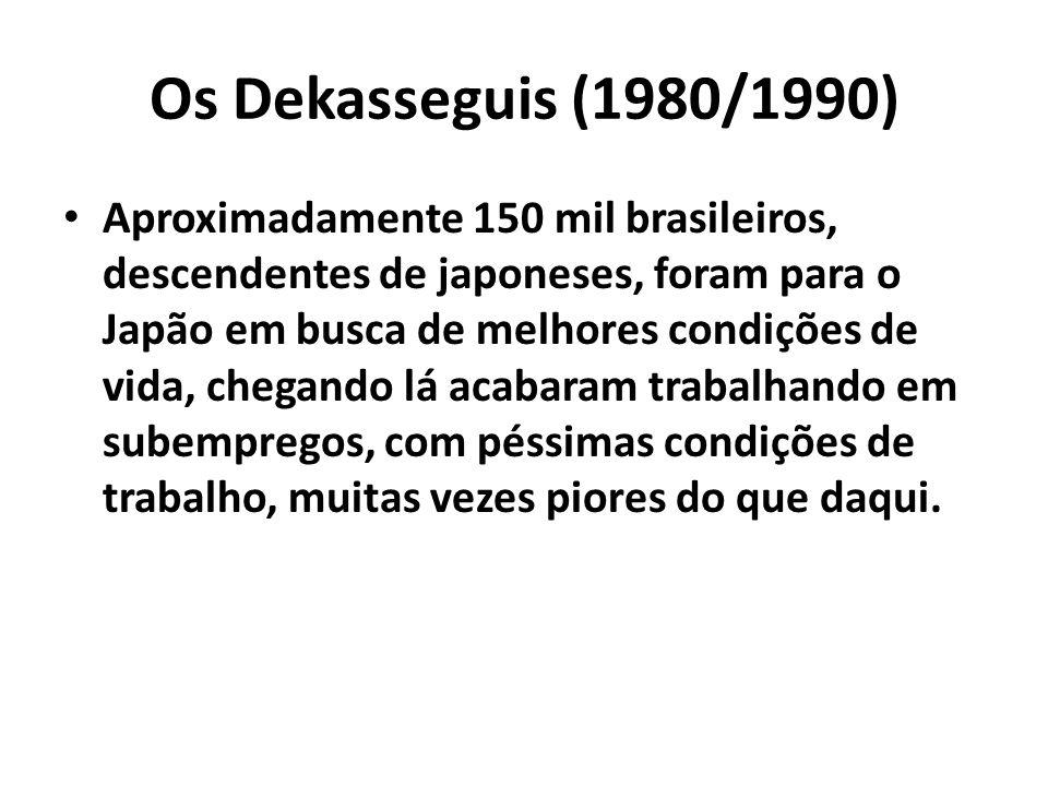 Os Dekasseguis (1980/1990) Aproximadamente 150 mil brasileiros, descendentes de japoneses, foram para o Japão em busca de melhores condições de vida,