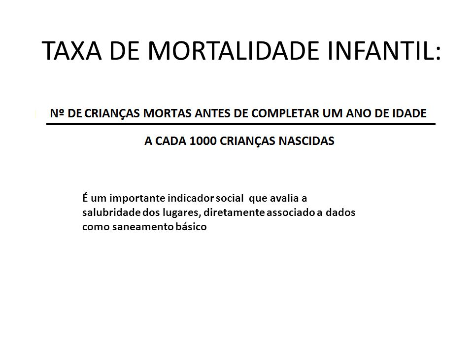 TAXA DE MORTALIDADE INFANTIL: É um importante indicador social que avalia a salubridade dos lugares, diretamente associado a dados como saneamento bás
