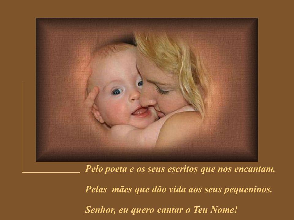 Pelo poeta e os seus escritos que nos encantam.Pelas mães que dão vida aos seus pequeninos.