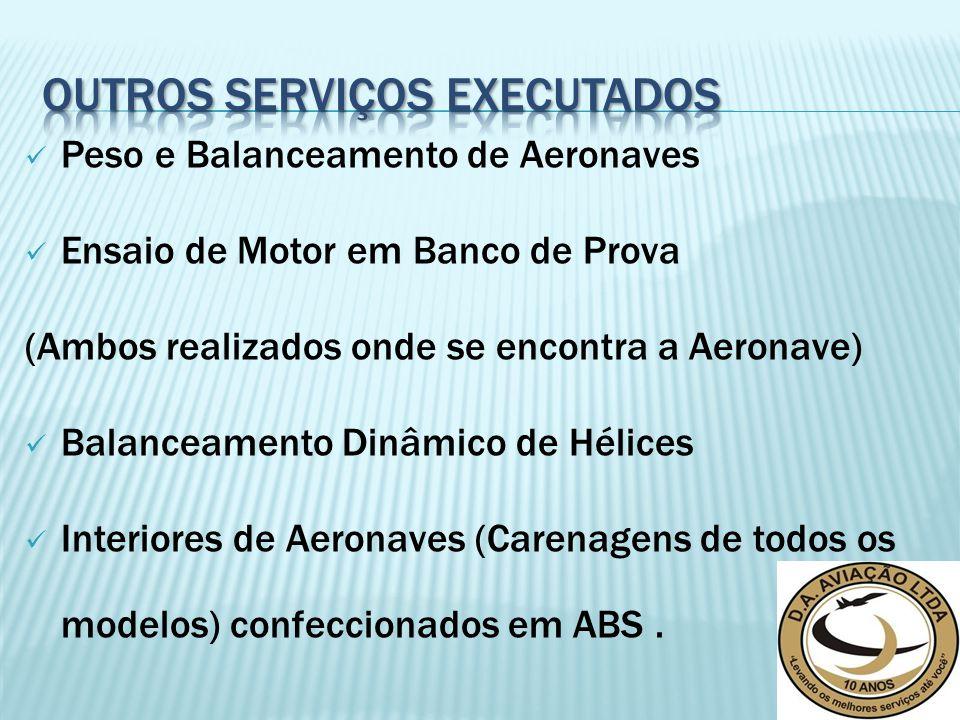 Peso e Balanceamento de Aeronaves Ensaio de Motor em Banco de Prova (Ambos realizados onde se encontra a Aeronave) Balanceamento Dinâmico de Hélices Interiores de Aeronaves (Carenagens de todos os modelos) confeccionados em ABS.
