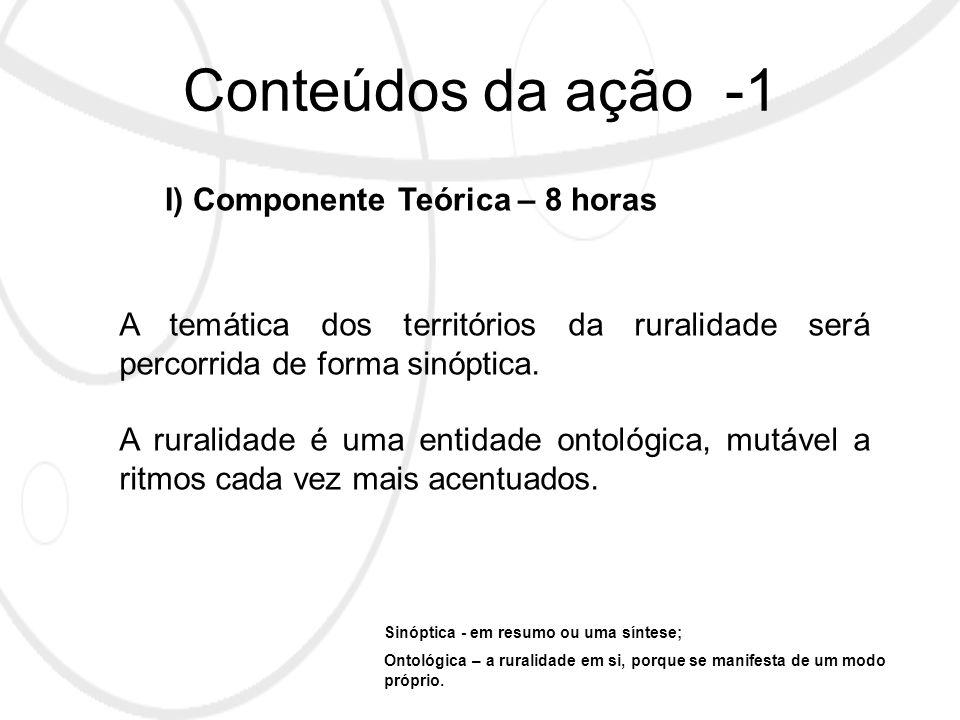 Conteúdos da ação -1 I) Componente Teórica – 8 horas A temática dos territórios da ruralidade será percorrida de forma sinóptica.