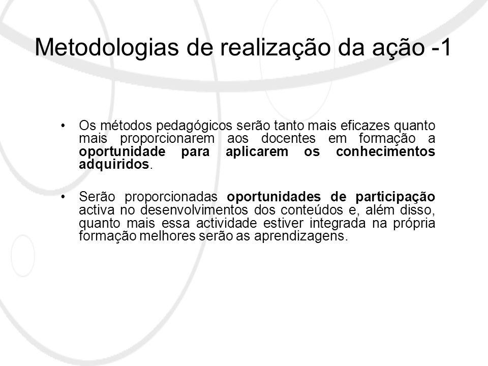 Metodologias de realização da ação -1 Os métodos pedagógicos serão tanto mais eficazes quanto mais proporcionarem aos docentes em formação a oportunidade para aplicarem os conhecimentos adquiridos.