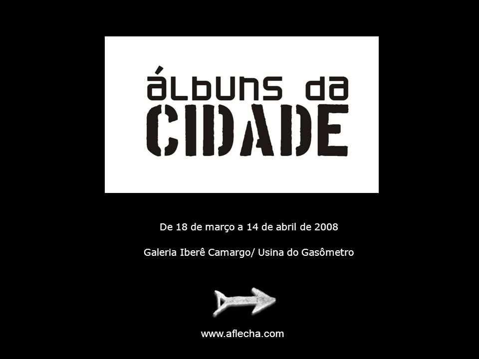 De 18 de março a 14 de abril de 2008 Galeria Iberê Camargo/ Usina do Gasômetro www.aflecha.com