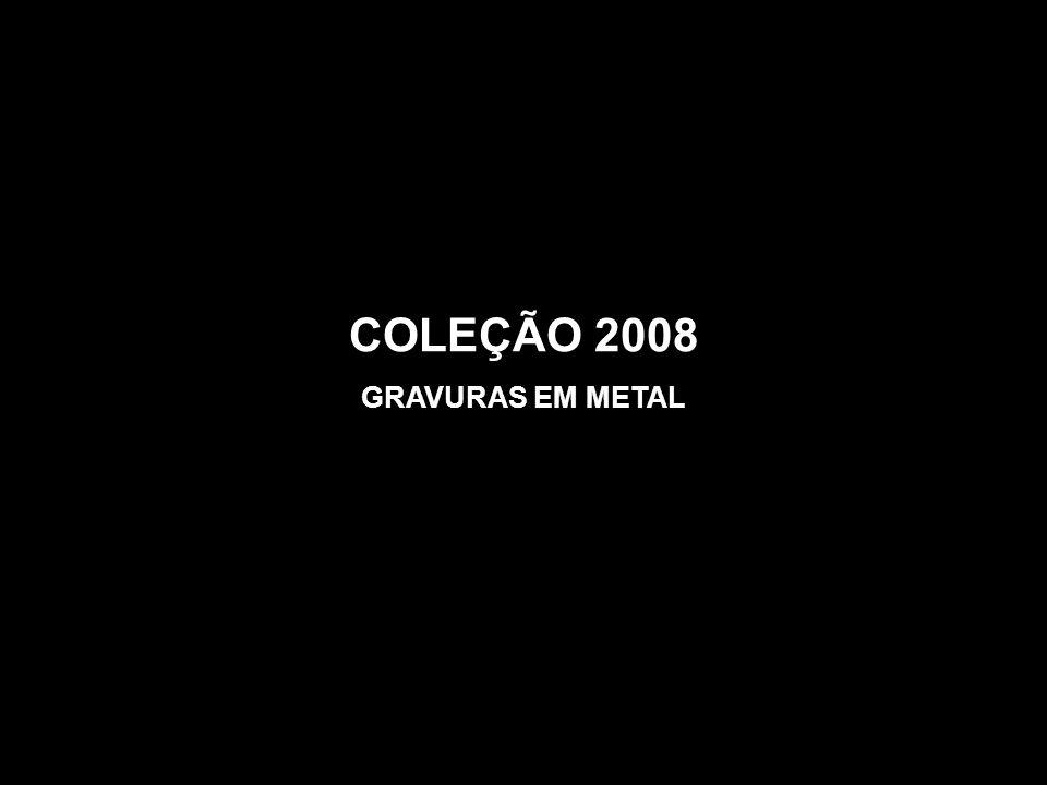 COLEÇÃO 2008 GRAVURAS EM METAL