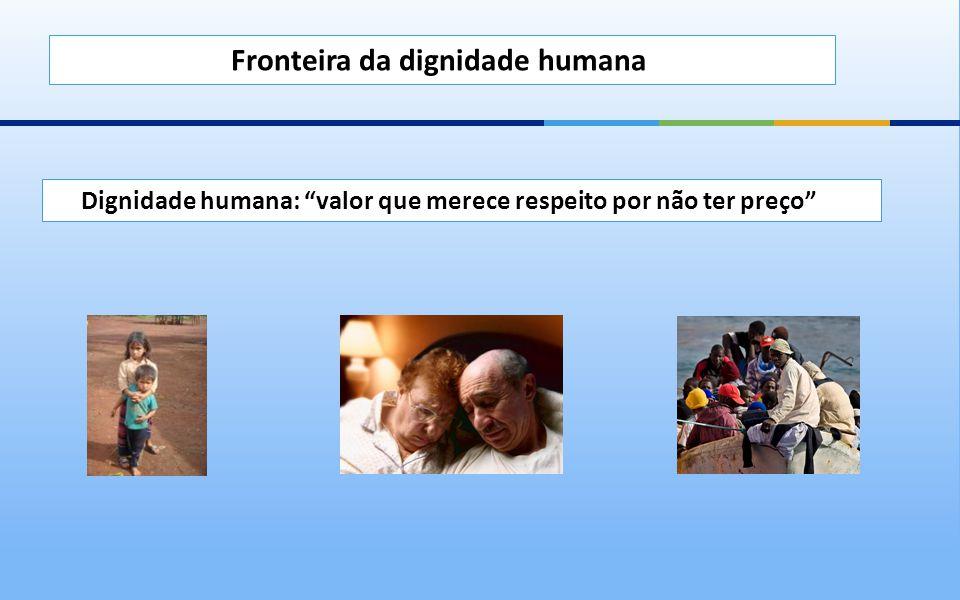Dignidade humana: valor que merece respeito por não ter preço Fronteira da dignidade humana