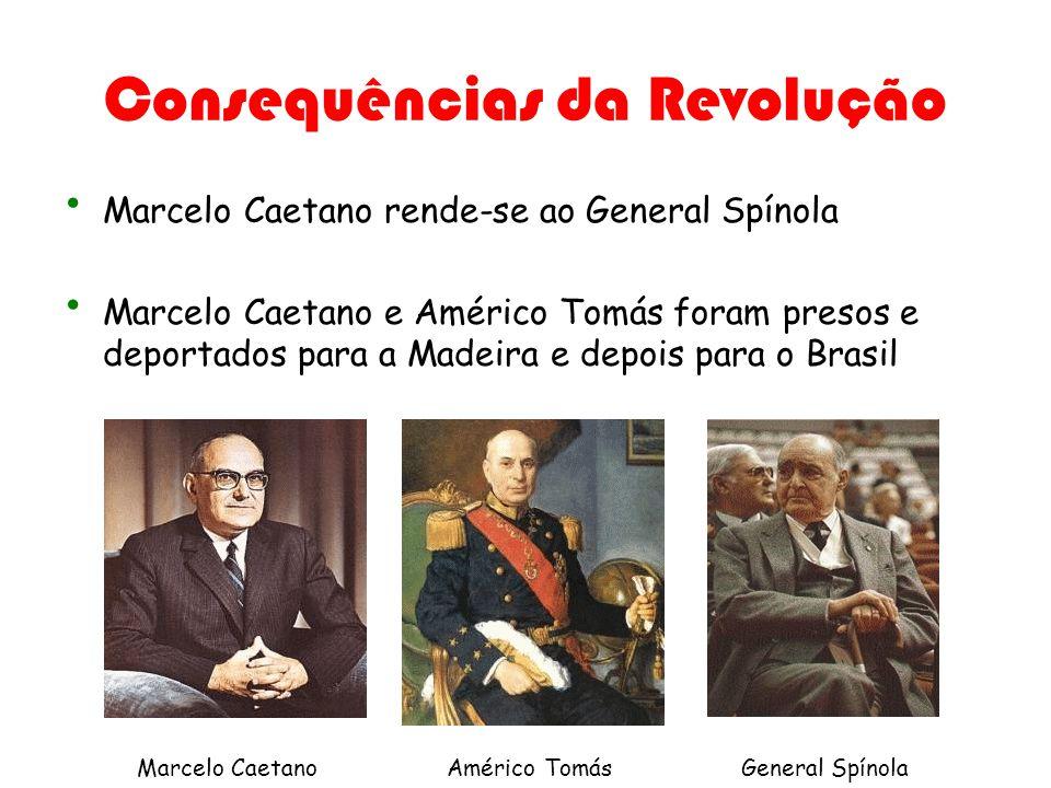 Consequências da Revolução Marcelo Caetano rende-se ao General Spínola Marcelo Caetano e Américo Tomás foram presos e deportados para a Madeira e depo