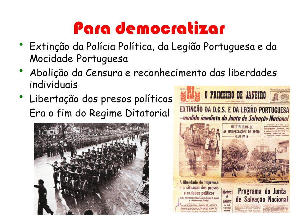 Para democratizar Extinção da Polícia Política, da Legião Portuguesa e da Mocidade Portuguesa Abolição da Censura e reconhecimento das liberdades indi
