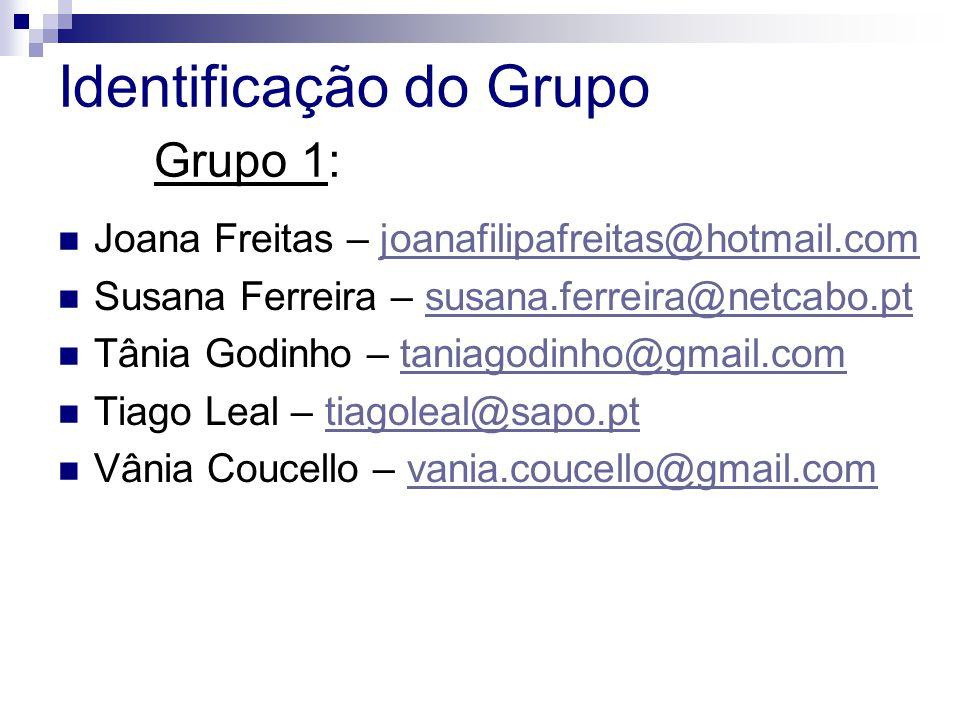 Identificação do Grupo Grupo 1: Joana Freitas – joanafilipafreitas@hotmail.comjoanafilipafreitas@hotmail.com Susana Ferreira – susana.ferreira@netcabo.ptsusana.ferreira@netcabo.pt Tânia Godinho – taniagodinho@gmail.comtaniagodinho@gmail.com Tiago Leal – tiagoleal@sapo.pttiagoleal@sapo.pt Vânia Coucello – vania.coucello@gmail.comvania.coucello@gmail.com