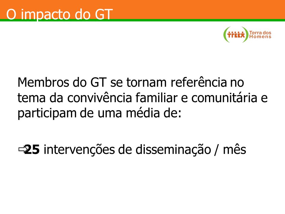 O impacto do GT Membros do GT se tornam referência no tema da convivência familiar e comunitária e participam de uma média de:  25 intervenções de disseminação / mês