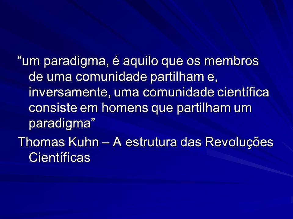 um paradigma, é aquilo que os membros de uma comunidade partilham e, inversamente, uma comunidade científica consiste em homens que partilham um paradigma Thomas Kuhn – A estrutura das Revoluções Científicas