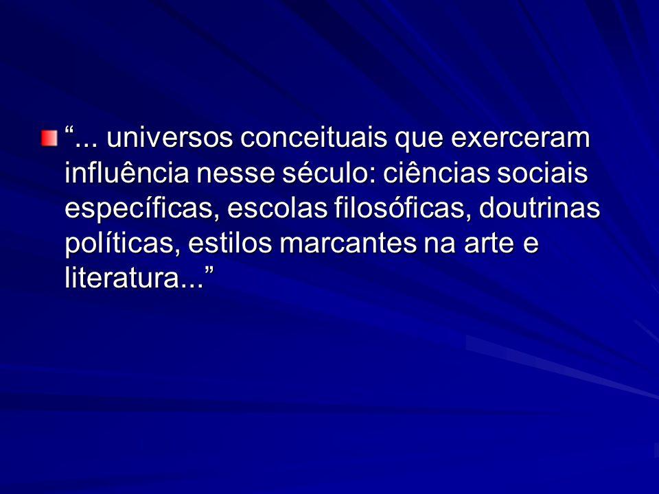 """""""... universos conceituais que exerceram influência nesse século: ciências sociais específicas, escolas filosóficas, doutrinas políticas, estilos marc"""